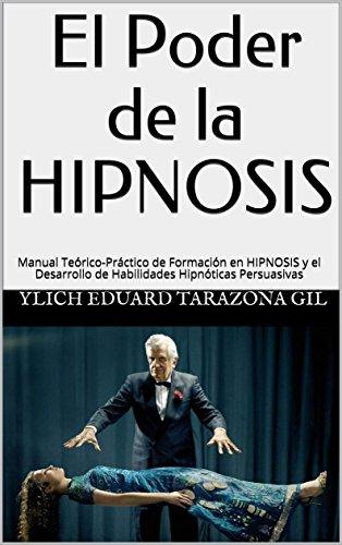El Poder de la HIPNOSIS: Manual Teórico-Práctico de Formación en HIPNOSIS y el Desarrollo de Habilidades Hipnóticas Persuasivas (PNL Aplicada, Influencia, ... Sugestión e Hipnosis - Volumen 1 de 3) por Ylich Eduard Tarazona Gil