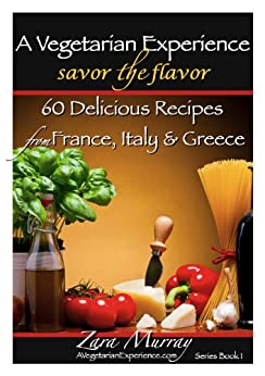 A Vegetarian Experience : Savor the Flavor: 60 Delicious Recipes from France, Italy & Greece (English Edition) par [Murray, Zara]