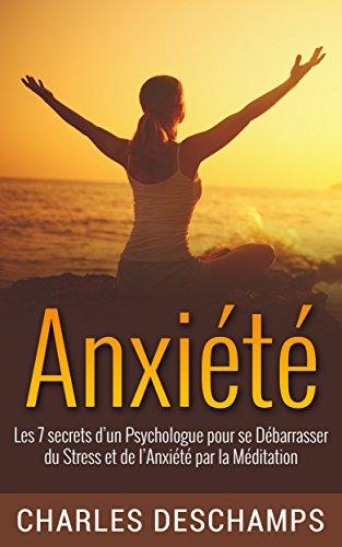 Anxiété:: Les 7 Secrets d'un Psychologue pour se Débarrasser du Stress et de l'Anxiété par la Méditation (Stress Anxiété Méditations Méthode Guide Bonheur Sérennité Paix Surmonter Peur)