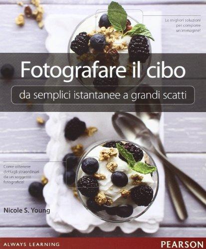 Fotografare il cibo: da semplici istantanee a grandi scatti. Ediz. illustrata