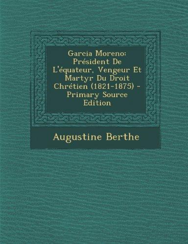 Garcia Moreno: Président De L'équateur, Vengeur Et Martyr Du Droit Chrétien (1821-1875) par Augustine Berthe