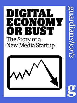 Digital Economy or Bust: The story of a new media startup (Guardian Shorts Book 16) by [Guardian, The, Glanfield, Tim]