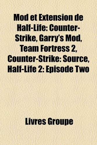 Mod Et Extension de Half-Life: Counter-Strike, Garry's Mod, Team Fortress 2, Counter-Strike: Source, Half-Life 2: Episode Two