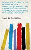 New guide to health, or Botanic family physician. [Followed by] A narrative of the life and medical discoveries of Samuel Thomson (English Edition)