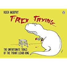 T-Rex Trying: The Unfortunate Trials of the Tyrant Lizard King by Hugh Murphy (2012-11-08)