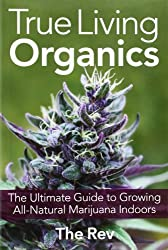 True Living Organics: The Ultimate Guide to Growing All-Natural Marijuana Indoors by The Rev (2012-08-28)