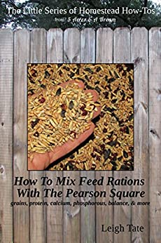 How To Mix Your Own Feed Rations With The Pearson Square: grains, protein, calcium, phosphorous, balance, & more (The Little Series of Homestead How-Tos ... 5 Acres & A Dream Book 4) (English Edition) di [Tate, Leigh]