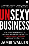 Unsexy Business: How 12 entrepreneurs in ordinary businesses achieved extraordinary success and how you can too