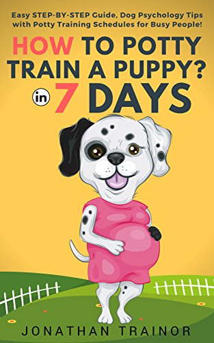 HOW TO POTTY TRAIN A PUPPY IN 7 DAYS?: Easy Step by Step Guide, Dog Psychology Tips with Potty Training Schedules for Busy People (English Edition)