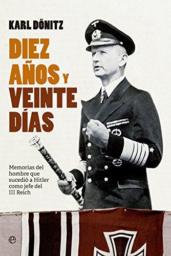 Diez años y veinte días: Memorias del hombre que sucedió a Hitler como jefe del III Reich (Historia siglo XX)