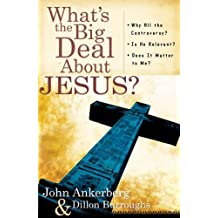 What's the Big Deal About Jesus?: *Why All the Controversy? *Is He Relevant? *Does It Matter to Me? by John Ankerberg (2007-08-01)