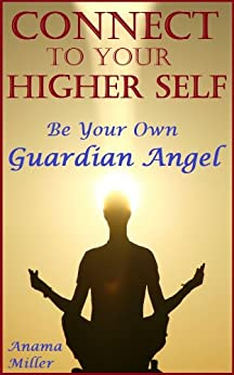 Connect to Your Higher Self - Be Your Own Guardian Angel by [Miller, Anama]