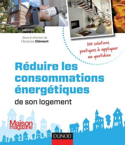 Réduire les consommations énergétiques de son logement - 100 solutions pratiques: 100 solutions pratiques à appliquer au quotidien