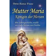 Mutter Maria, Königin der Herzen. Ihre Lebensgeschichte, erzählt von Lady Miriam von Chaldäa
