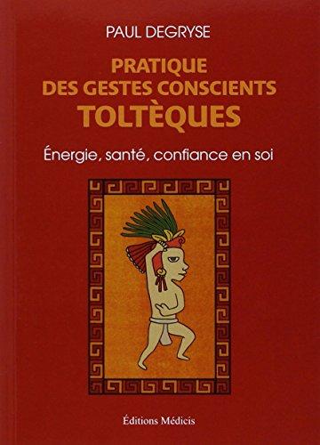 Pratique des gestes conscients toltèques : Énergie, santé, confiance en soi