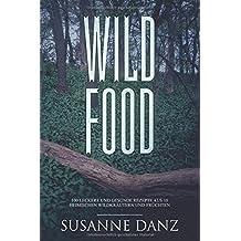 Wild Food: 100 leckere und gesunde Rezepte aus 10 heimischen Wildkräutern und -früchten