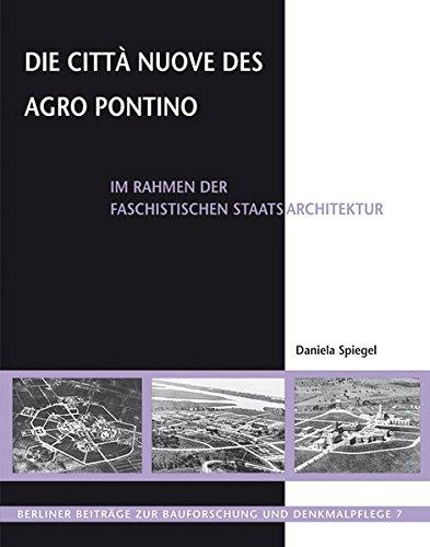 Die Città Nuove des Agro Pontino: im Rahmen der faschistischen Staatsarchitektur (Berliner Beiträge zur Bauforschung und Denkmalpflege)