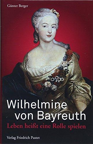 Wilhelmine von Bayreuth: Leben heißt eine Rolle spielen