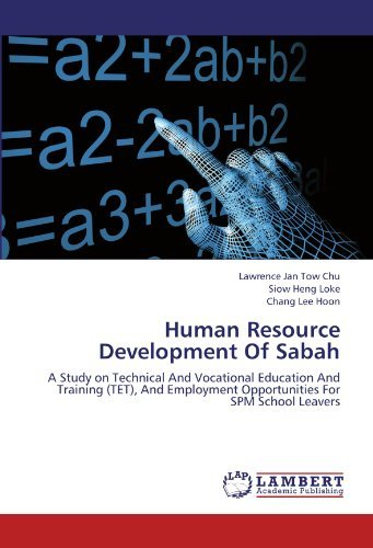 Human Resource Development Of Sabah: A Study on Technical And Vocational Education And Training (TET), And Employment Opportunities For SPM School Leavers by Lawrence Jan Tow Chu (2012-08-16)