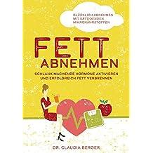 Fett abnehmen - schlank machende Hormone aktivieren und erfolgreich Fett verbrennen.: Glücklich abnehmen mit sättigenden Mikronährstoffen!