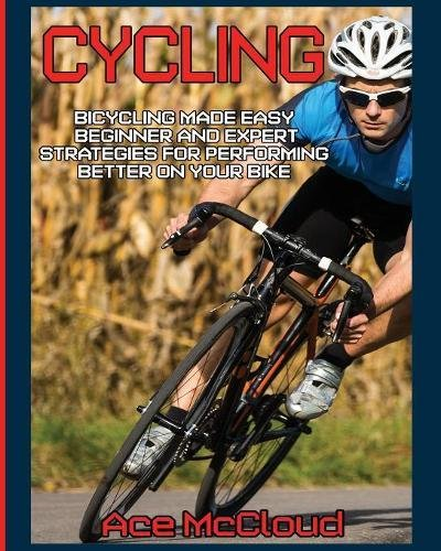 Cycling: Bicycling Made Easy: Beginner and Expert Strategies For Performing Better On Your Bike (Cycling Training For Fitness & Sports Competition) por Ace McCloud