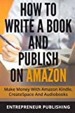How to Write a Book and Publish on Amazon: Make Money With Amazon Kindle, Createspace, and Audiobooks