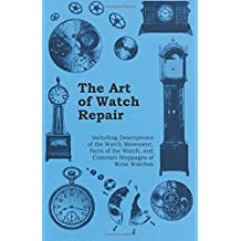The Art of Watch Repair - Including Descriptions of the Watch Movement, Parts of the Watch, and Common Stoppages of Wrist Watches