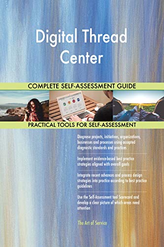Digital Thread Center All-Inclusive Self-Assessment - More than 700 Success Criteria, Instant Visual Insights, Comprehensive Spreadsheet Dashboard, Auto-Prioritized for Quick Results -