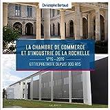 La chambre de commerce et d'industrie de La Rochelle : 1719-2019 entreprenante depuis 300 ans...