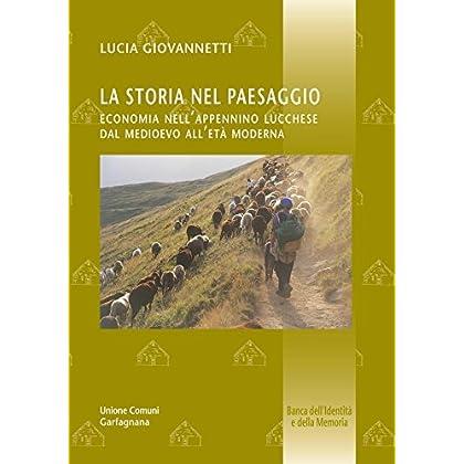 La Storia Nel Paesaggio - Economia Nell'appennino Lucchese Dal Medioevo All'età Moderna (Banca Dell'identità E Della Memoria Vol. 6)
