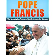 Pope Francis: The Argentinian Pope and His Life Lessons for Success (Pope Francis, Christian Popes, religion, Jorge Mario Bergoglio, biography, God, jesus Book 1) (English Edition)