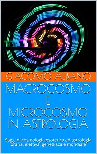 MACROCOSMO E MICROCOSMO IN ASTROLOGIA: Saggi di cosmologia esoterica ed astrologia oraria, elettiva, genetliaca e mondiale - Amazon Libri