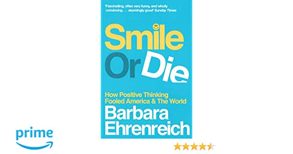 Smile or Die: How Positive Thinking Fooled America and the World ...