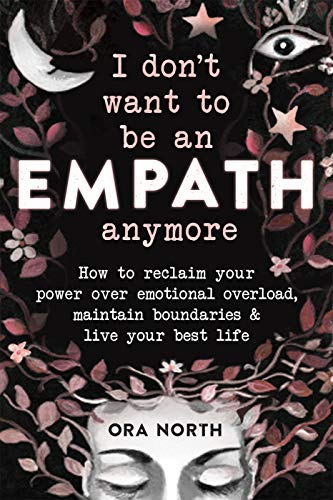 I Don't Want to Be an Empath Anymore: How to Reclaim Your Power Over Emotional Overload, Maintain Boundaries, and Live Your Best Life (English Edition)