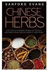 Chinese Herbs: The Top 12 Chinese Herbs To Totally Restore Your Health, Beauty And Mind (Herbal Medicine - Herbal Remedies - Holistic Medicine - Natural Cures) by Sanford Evans (2014-09-07)