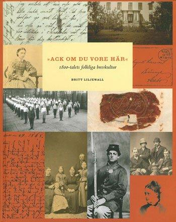 Ack om du vore här : 1800-talets folkliga brevkultur por Britt Liljewall