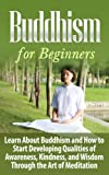 Buddhism: Buddhism for Beginners: Learn About Buddhism and How to Start Developing Qualities of Awareness, Kindness, and Wisdom Through the Art of Meditation: ... Age Meditation, Religion and Spirituality)