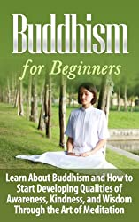 Buddhism: Buddhism for Beginners: Learn About Buddhism and How to Start Developing Qualities of Awareness, Kindness, and Wisdom Through the Art of Meditation: ... Religion and Spirituality) (English Edition)
