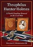 [Theophilus Hunter Holmes: A North Carolina General in the Civil War] (By: Walter C. Hilderman) [published: November, 2013]