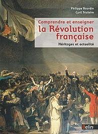 Comprendre et enseigner la Révolution française - Actualité et héritages par Philippe Bourdin