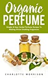 #3: Organic Perfume: Simple & Easy Herbal Perfume Recipes To Making Divine Smelling Fragrances (How To Make Perfume, Essential Oils, Homemade Perfume)