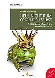 Heul nicht rum. Coach Dich selbst.: Stabilität, Kraft und Freude finden und täglich neu erleben.