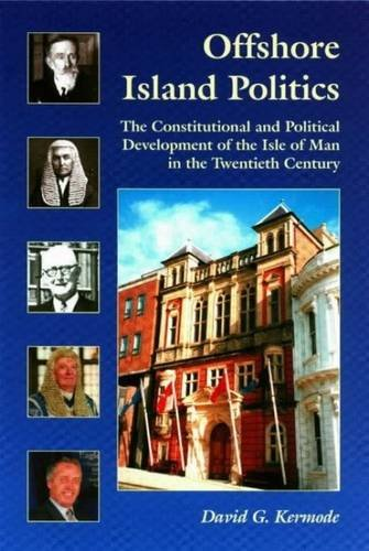 Offshore Island Politics: The Constitutional and Political Development of the Isle of Man in the Twentieth Century (Centre for Manx Studies Monographs)