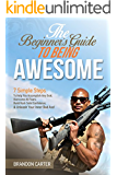 The Beginner's Guide To Being Awesome: 7 Simple Steps To Help You Accomplish Any Goal, Overcome Your Fears, Build Rock Solid Confidence, & Unleash Your Inner Bad Ass! (Vol 1) (English Edition)