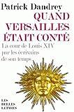 Quand Versailles était conté... La cour de Louis XIV par les écrivains de son temps...