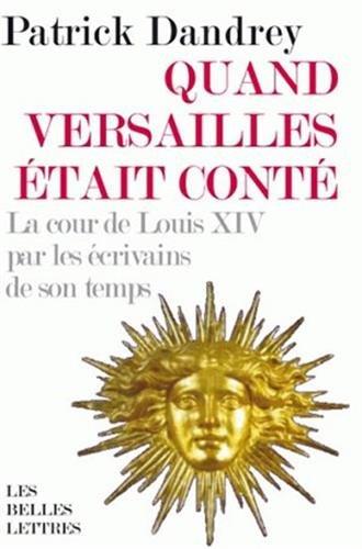 Quand Versailles était conté. La cour de Louis XIV par les écrivains de son temps