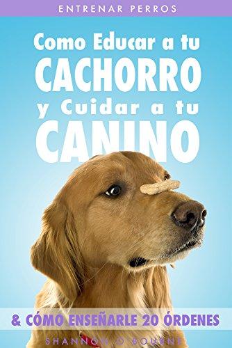 Entrenar Perros: Como Educar a tu Cachorro y Cuidar a tu Canino (& Cómo Enseñarle 20 Órdenes) por Shannon O'Bourne