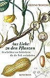 Aus Liebe zu den Pflanzen: Geschichten von Entdeckern, die die Welt veränderten - Stefano Mancuso