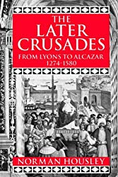 The Later Crusades: From Lyons to Alcazar 1274-1580