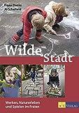 Wilde Stadt: Werken, Naturerleben und Spielen im Freien